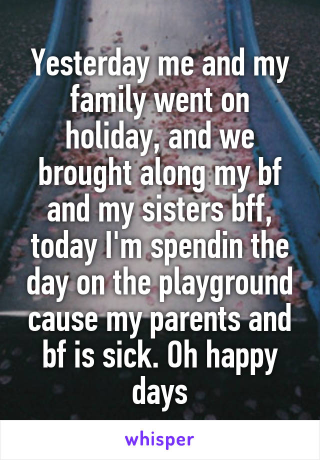 Yesterday me and my family went on holiday, and we brought along my bf and my sisters bff, today I'm spendin the day on the playground cause my parents and bf is sick. Oh happy days