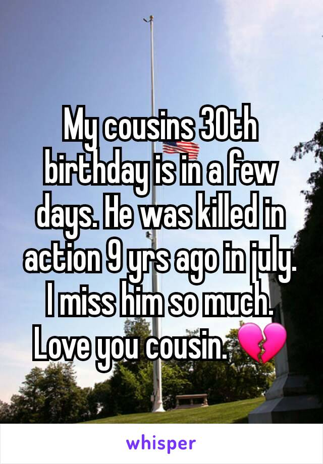 My cousins 30th birthday is in a few days. He was killed in action 9 yrs ago in july. I miss him so much. Love you cousin. 💔