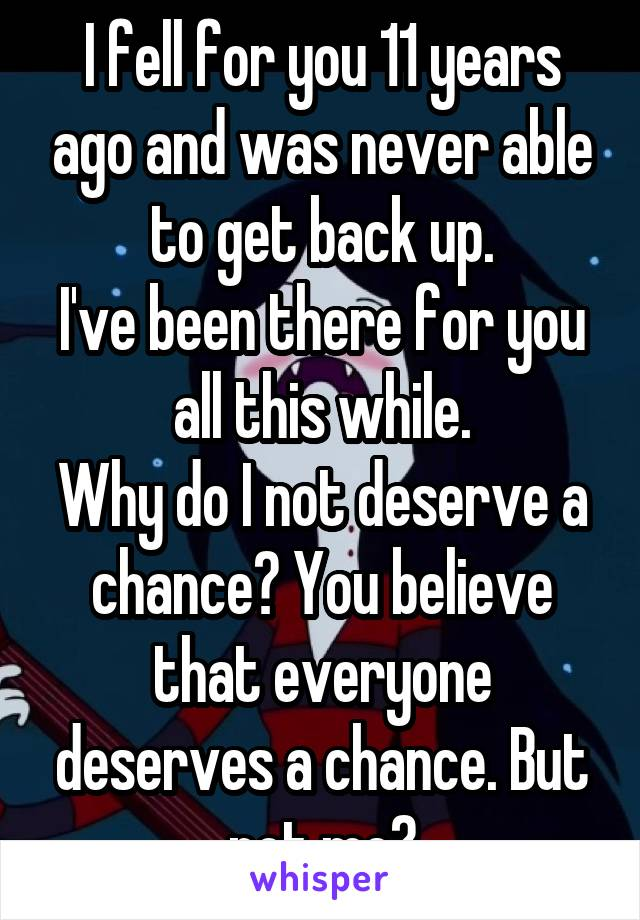 I fell for you 11 years ago and was never able to get back up. I've been there for you all this while. Why do I not deserve a chance? You believe that everyone deserves a chance. But not me?