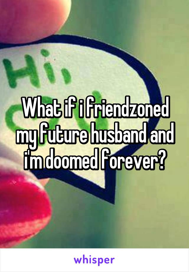 What if i friendzoned my future husband and i'm doomed forever?