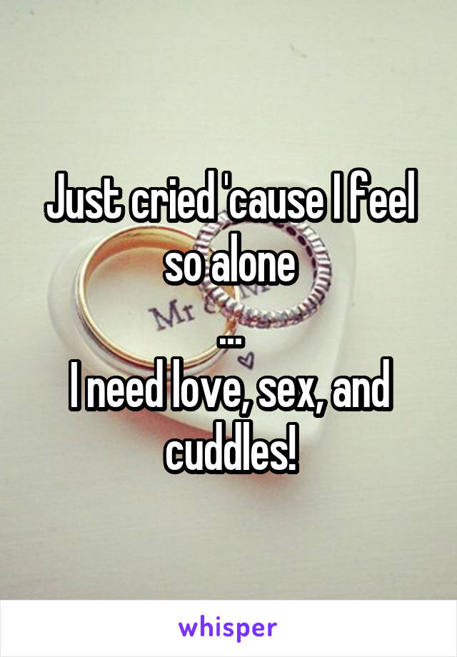 Just cried 'cause I feel so alone ... I need love, sex, and cuddles!