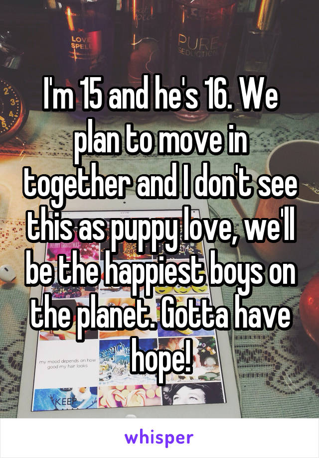 I'm 15 and he's 16. We plan to move in together and I don't see this as puppy love, we'll be the happiest boys on the planet. Gotta have hope!