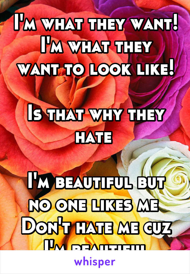 I'm what they want! I'm what they want to look like!  Is that why they hate   I'm beautiful but no one likes me  Don't hate me cuz I'm beautiful