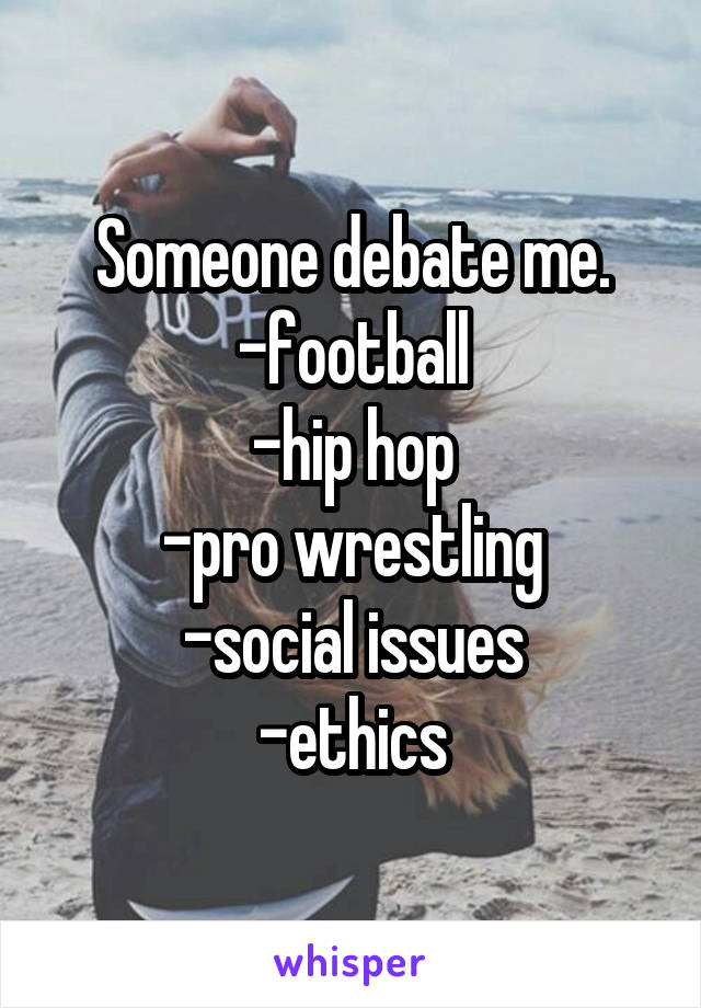 Someone debate me. -football -hip hop -pro wrestling -social issues -ethics