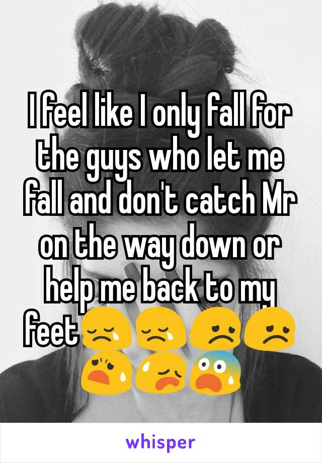 I feel like I only fall for the guys who let me fall and don't catch Mr on the way down or help me back to my feet😢😢😞😞😧😥😨
