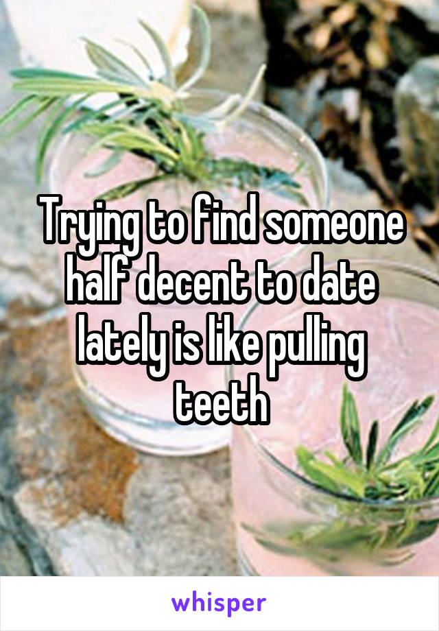 Trying to find someone half decent to date lately is like pulling teeth