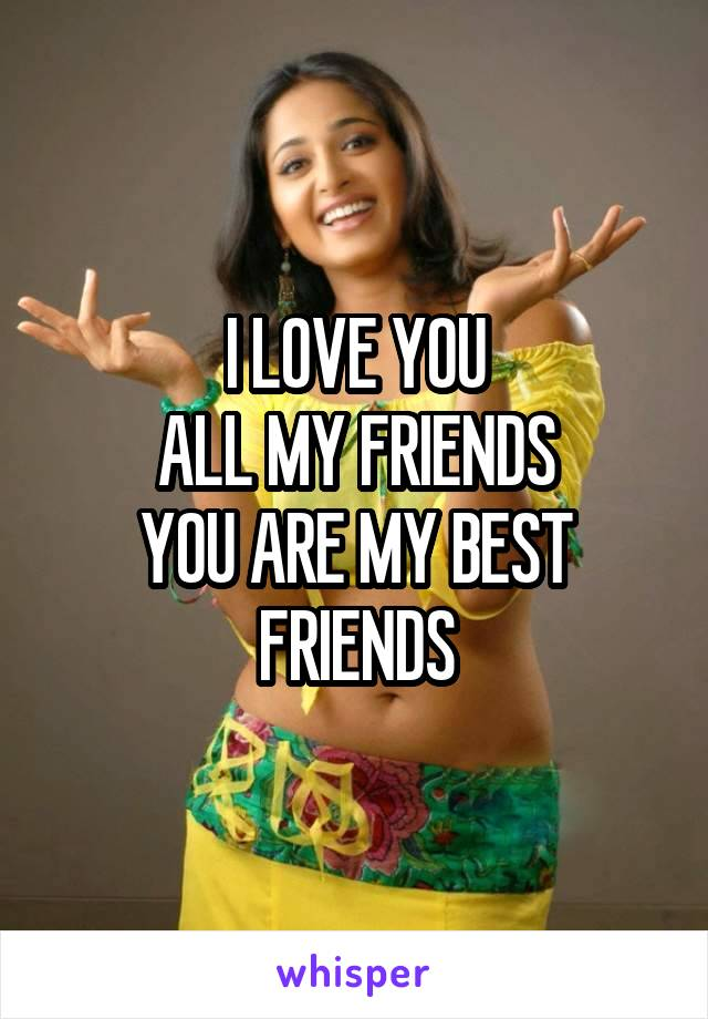 I LOVE YOU ALL MY FRIENDS YOU ARE MY BEST FRIENDS