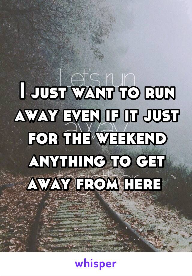 I just want to run away even if it just for the weekend anything to get away from here