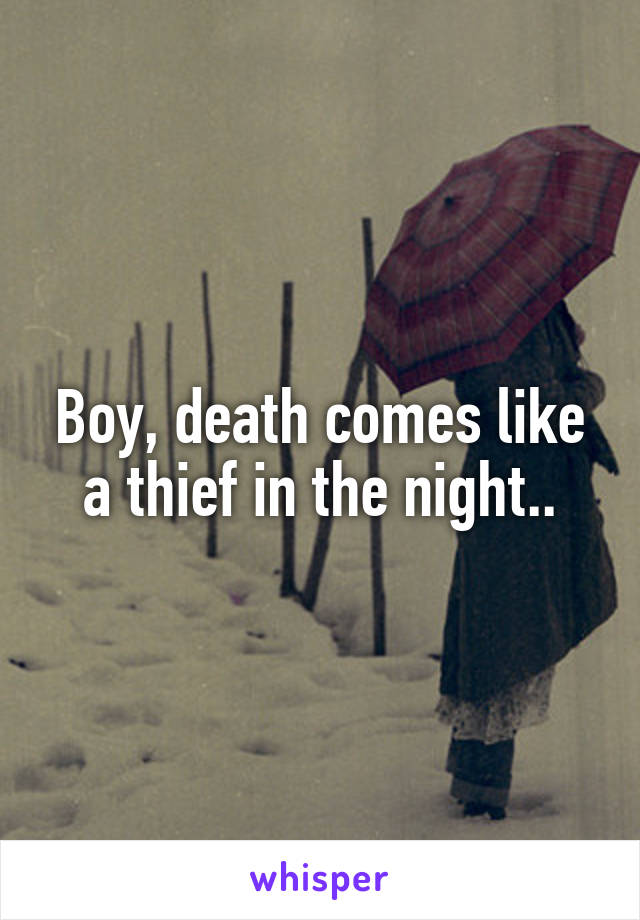 Boy, death comes like a thief in the night..