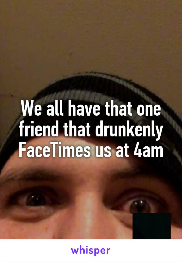 We all have that one friend that drunkenly FaceTimes us at 4am