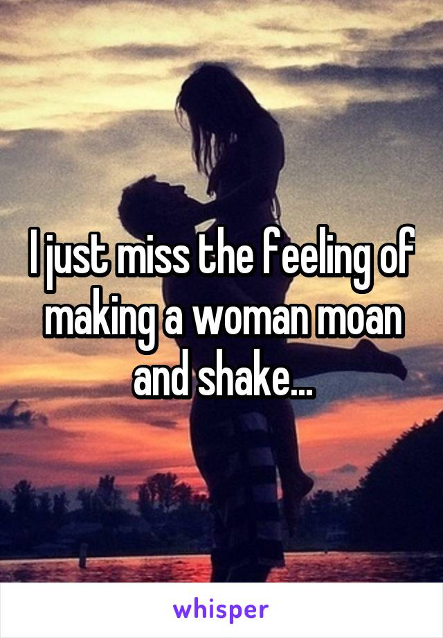 I just miss the feeling of making a woman moan and shake...