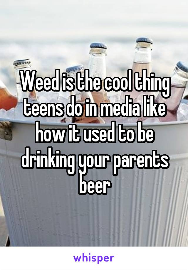Weed is the cool thing teens do in media like how it used to be drinking your parents beer