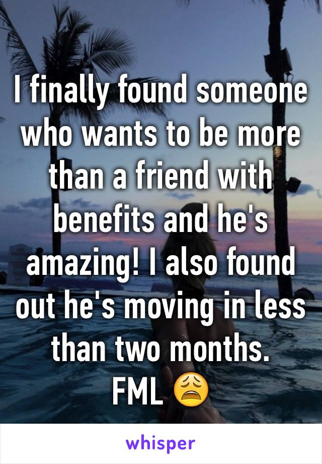 I finally found someone who wants to be more than a friend with benefits and he's amazing! I also found out he's moving in less than two months. FML 😩