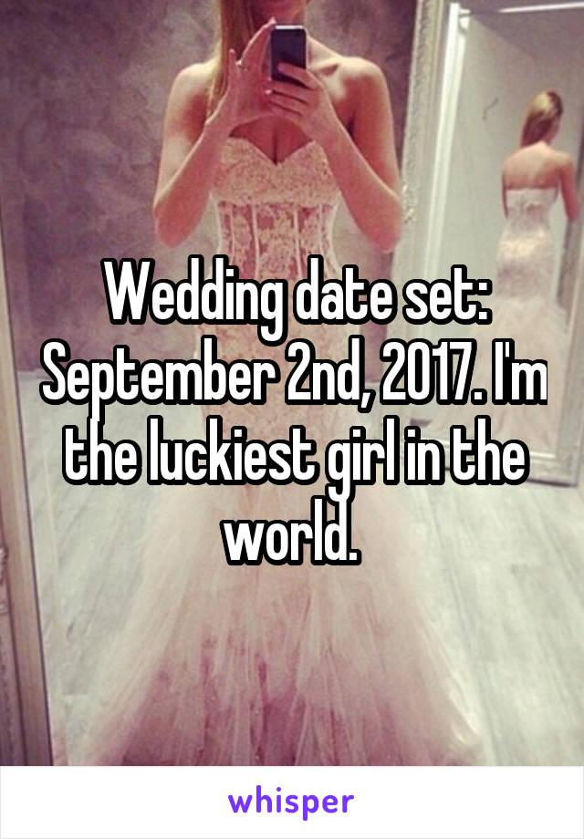 Wedding date set: September 2nd, 2017. I'm the luckiest girl in the world.