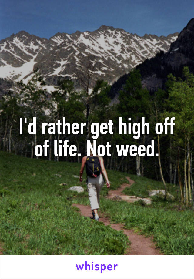 I'd rather get high off of life. Not weed.