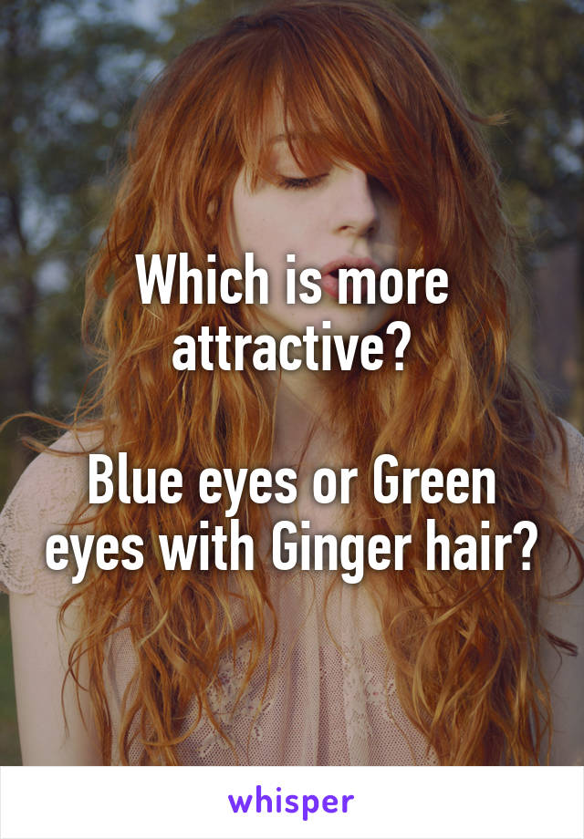 Which is more attractive?  Blue eyes or Green eyes with Ginger hair?