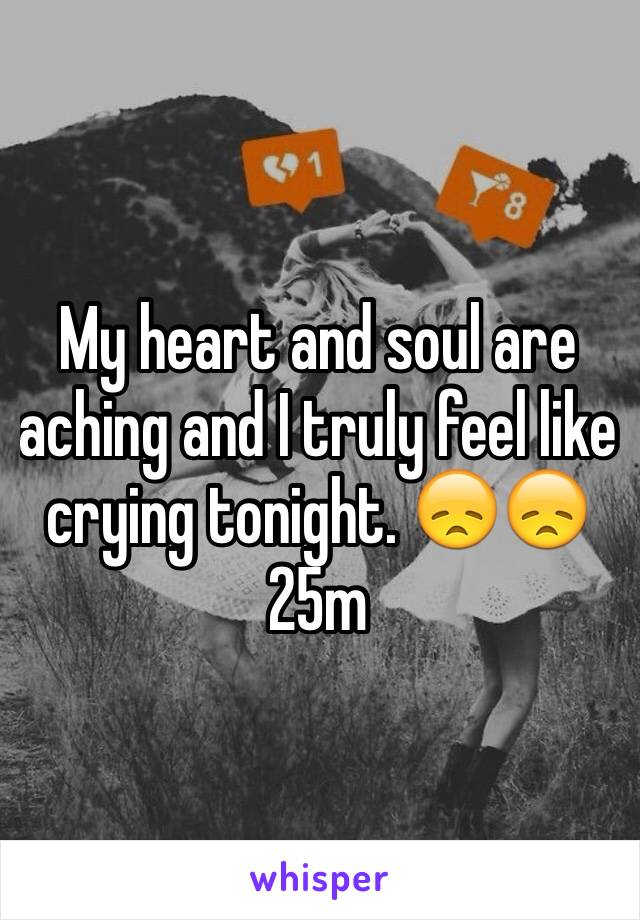 My heart and soul are aching and I truly feel like crying tonight. 😞😞25m