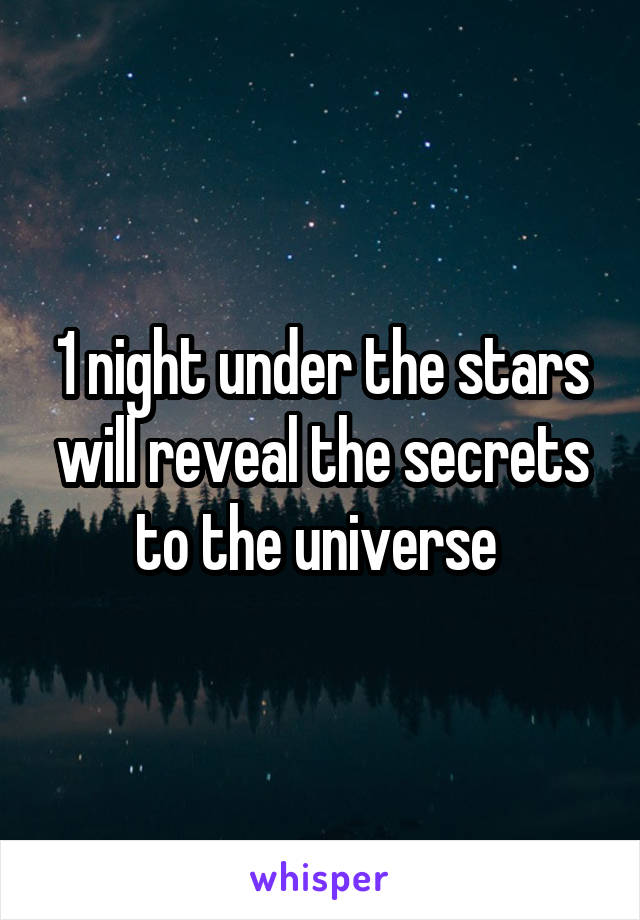 1 night under the stars will reveal the secrets to the universe