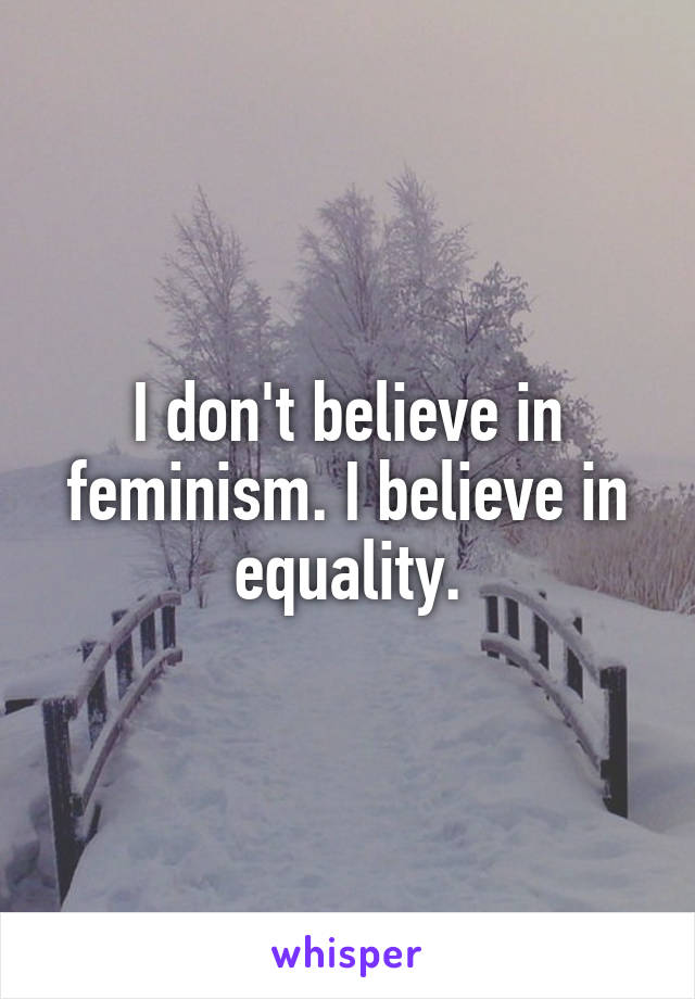 I don't believe in feminism. I believe in equality.