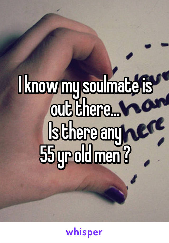 I know my soulmate is out there... Is there any 55 yr old men ?