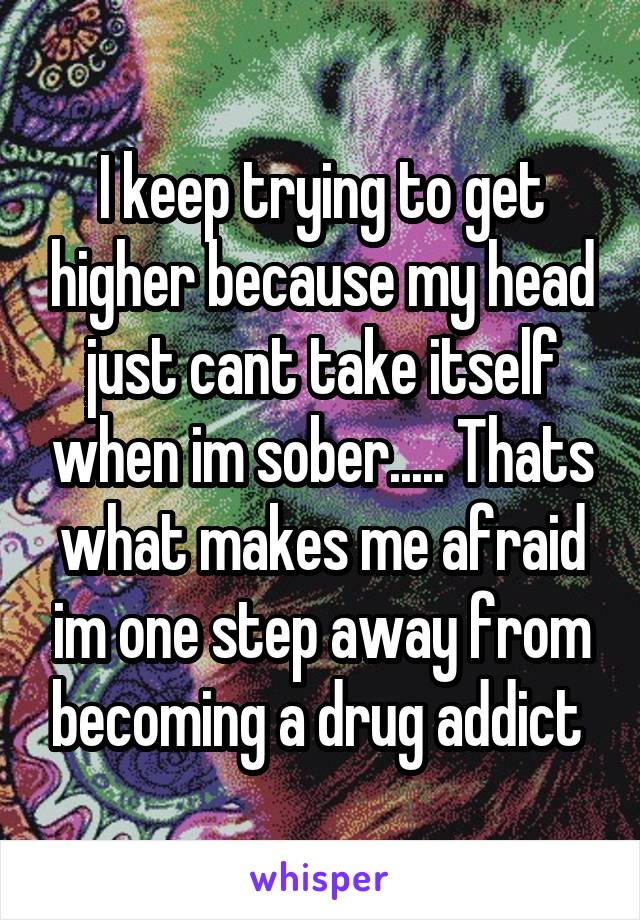 I keep trying to get higher because my head just cant take itself when im sober..... Thats what makes me afraid im one step away from becoming a drug addict