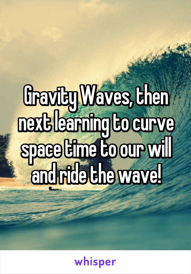 Gravity Waves, then next learning to curve space time to our will and ride the wave!