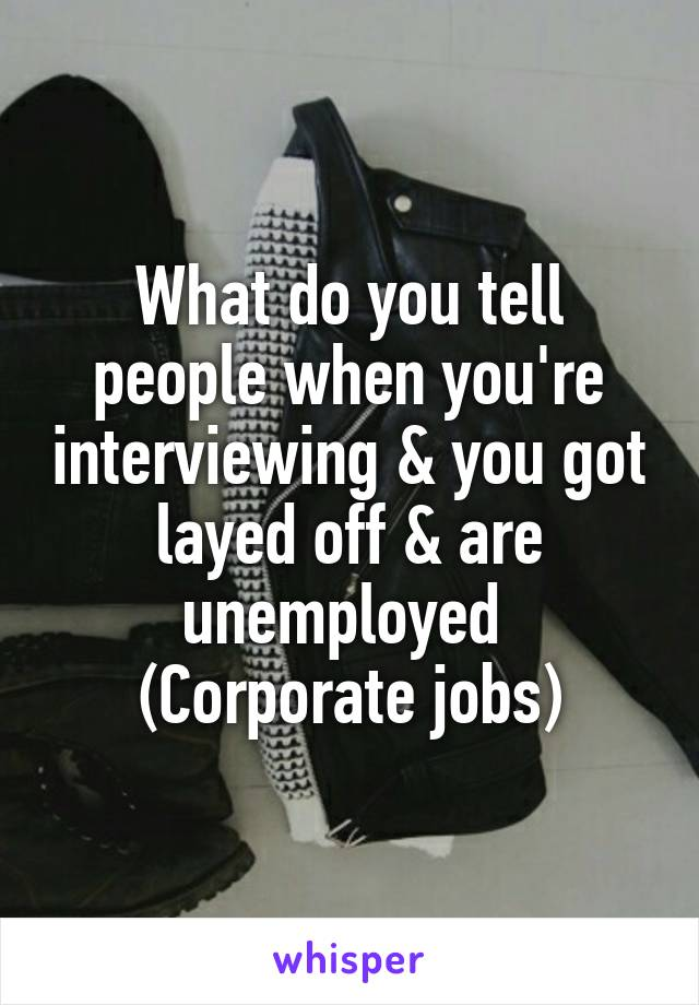 What do you tell people when you're interviewing & you got layed off & are unemployed  (Corporate jobs)