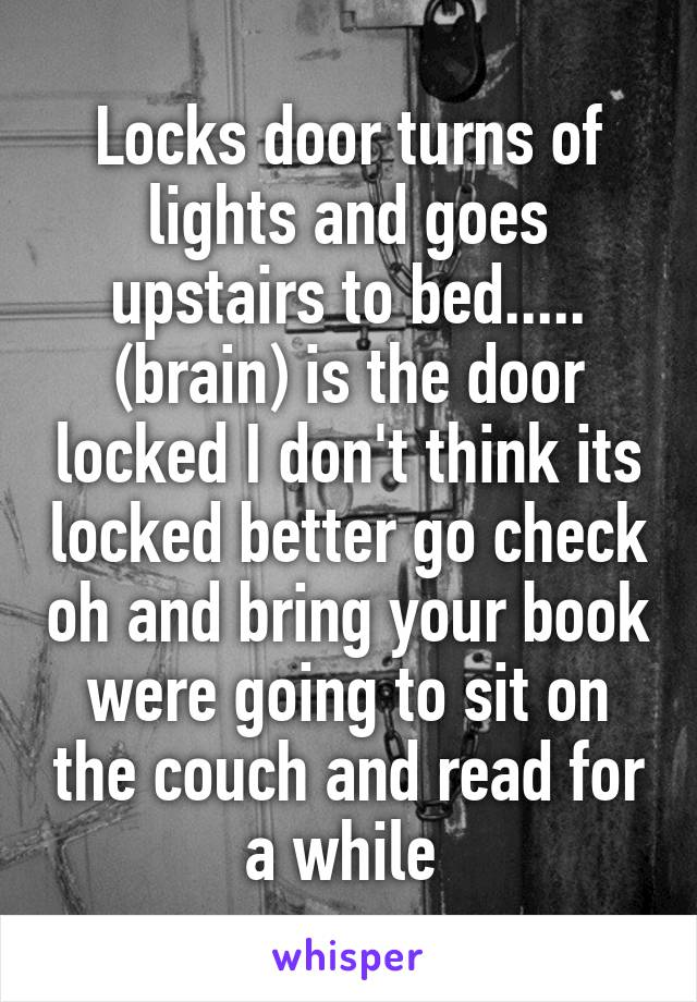 Locks door turns of lights and goes upstairs to bed..... (brain) is the door locked I don't think its locked better go check oh and bring your book were going to sit on the couch and read for a while