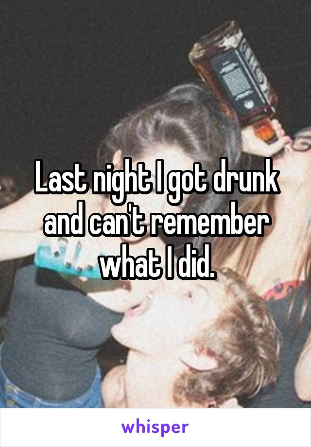 Last night I got drunk and can't remember what I did.