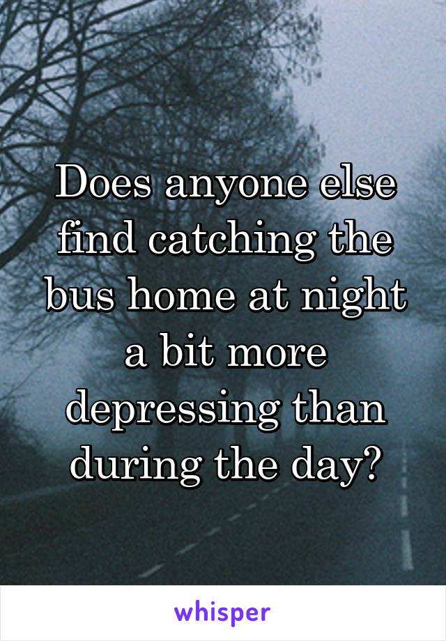 Does anyone else find catching the bus home at night a bit more depressing than during the day?