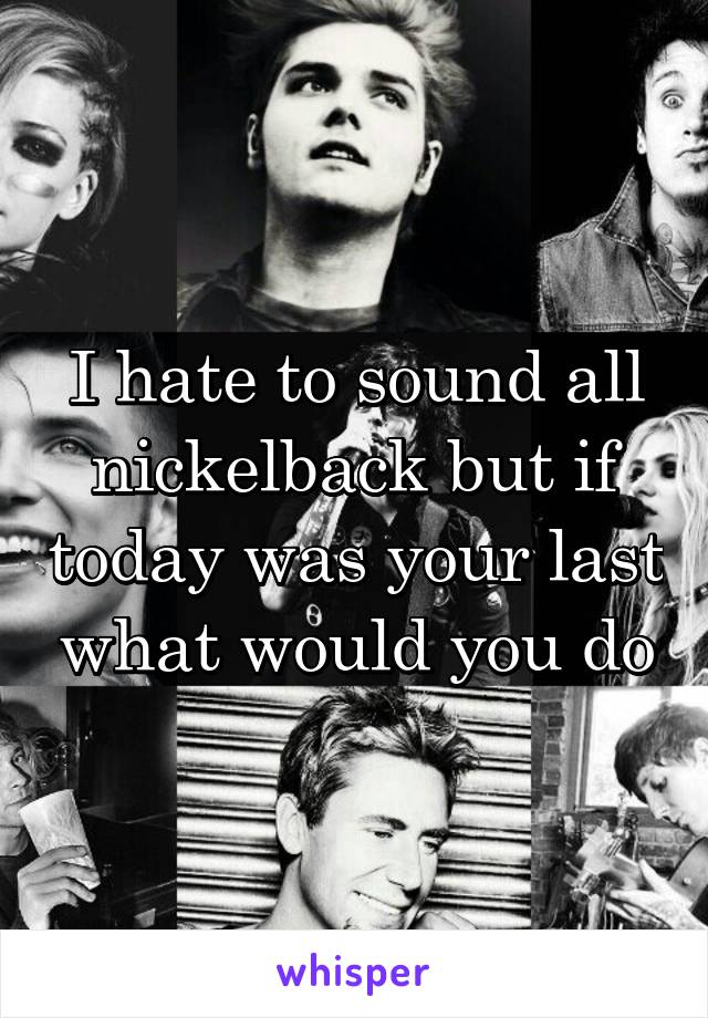 I hate to sound all nickelback but if today was your last what would you do