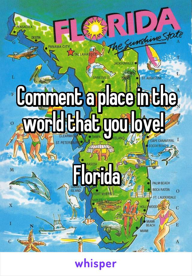 Comment a place in the world that you love!    Florida