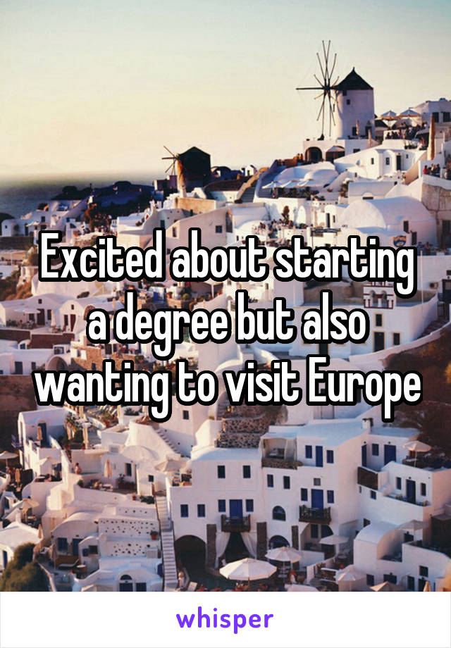 Excited about starting a degree but also wanting to visit Europe