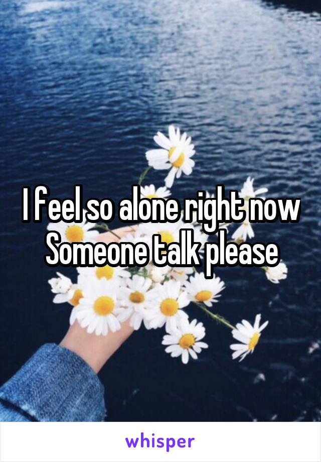 I feel so alone right now Someone talk please