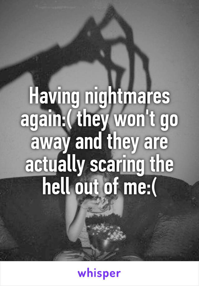Having nightmares again:( they won't go away and they are actually scaring the hell out of me:(