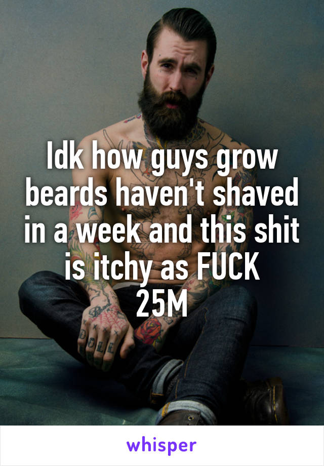 Idk how guys grow beards haven't shaved in a week and this shit is itchy as FUCK 25M