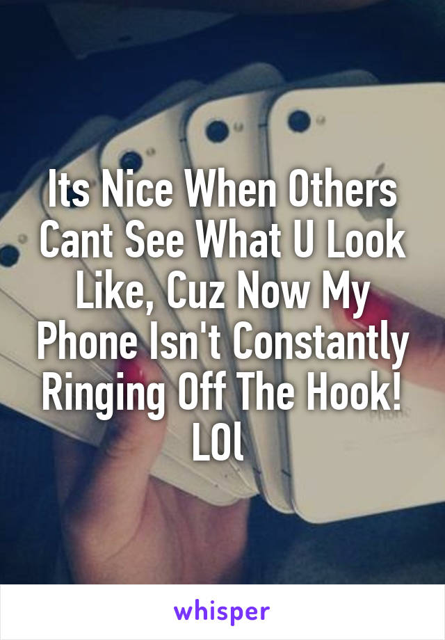 Its Nice When Others Cant See What U Look Like, Cuz Now My Phone Isn't Constantly Ringing Off The Hook! LOl