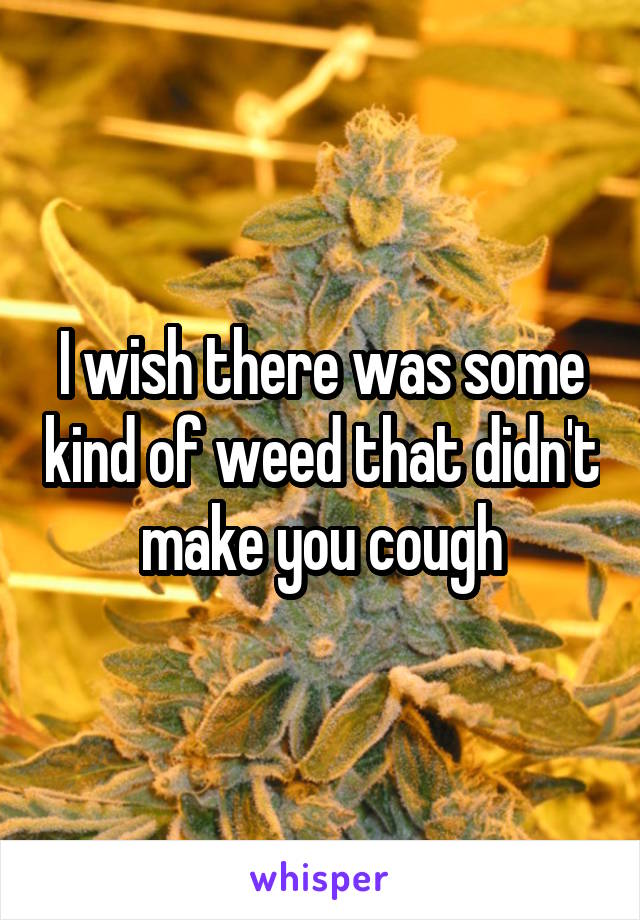 I wish there was some kind of weed that didn't make you cough