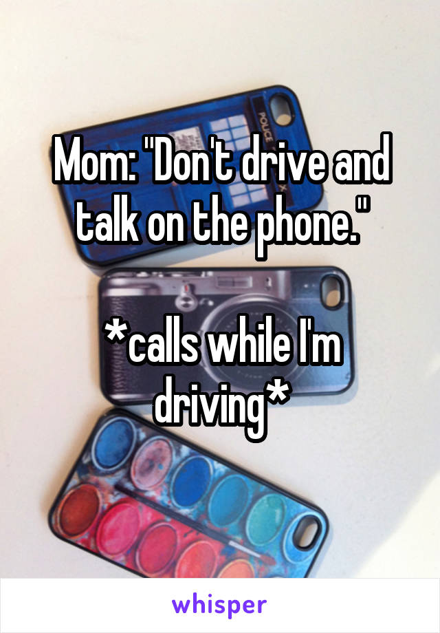 """Mom: """"Don't drive and talk on the phone.""""  *calls while I'm driving*"""