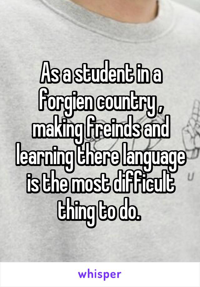 As a student in a forgien country , making freinds and learning there language is the most difficult thing to do.
