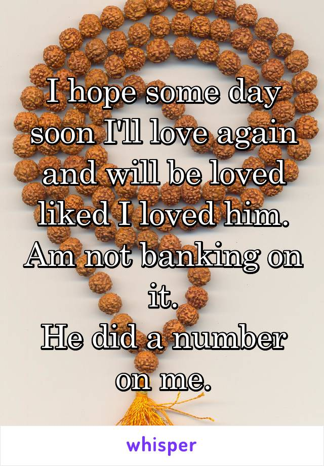 I hope some day soon I'll love again and will be loved liked I loved him. Am not banking on it. He did a number on me.