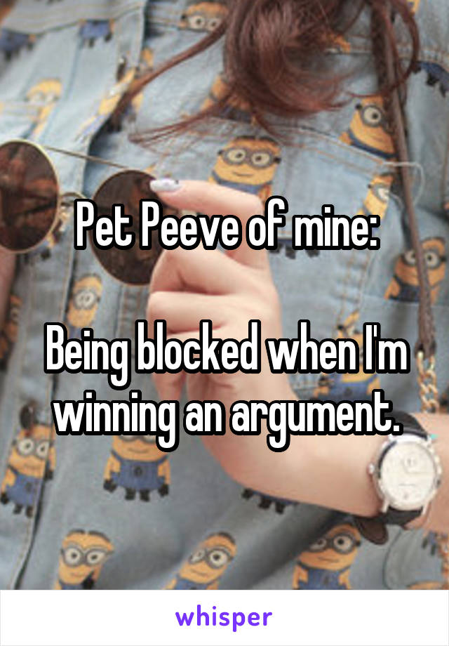 Pet Peeve of mine:  Being blocked when I'm winning an argument.