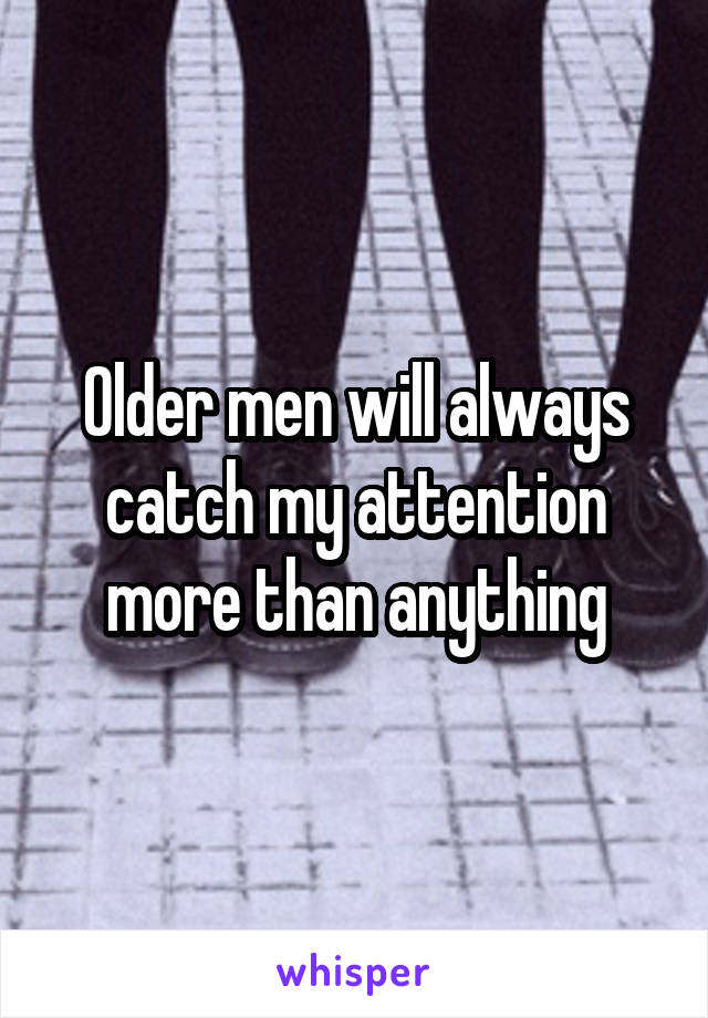 Older men will always catch my attention more than anything