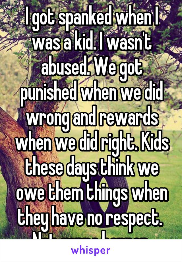 I got spanked when I was a kid. I wasn't abused. We got punished when we did wrong and rewards when we did right. Kids these days think we owe them things when they have no respect.  Not gonna happen.