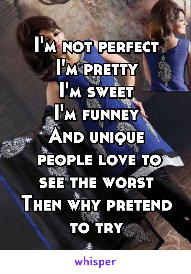 I'm not perfect I'm pretty I'm sweet I'm funney And unique  people love to see the worst Then why pretend to try