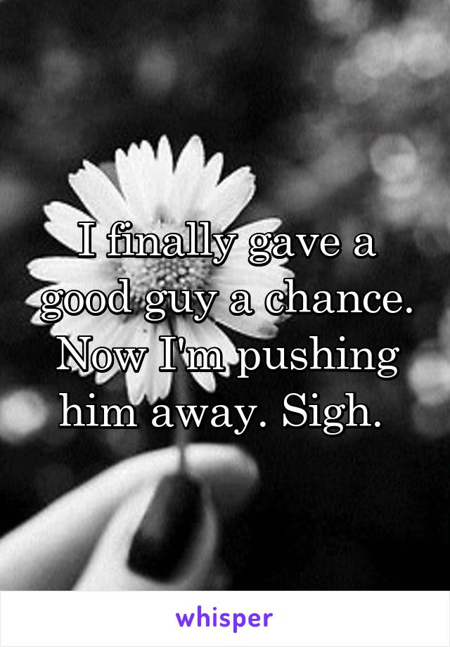 I finally gave a good guy a chance. Now I'm pushing him away. Sigh.