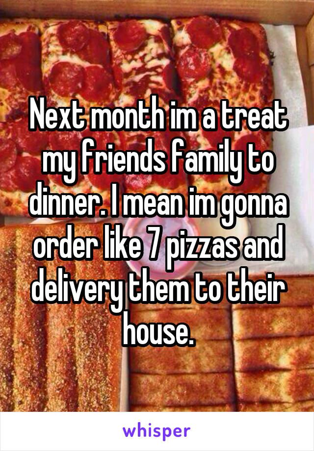 Next month im a treat my friends family to dinner. I mean im gonna order like 7 pizzas and delivery them to their house.