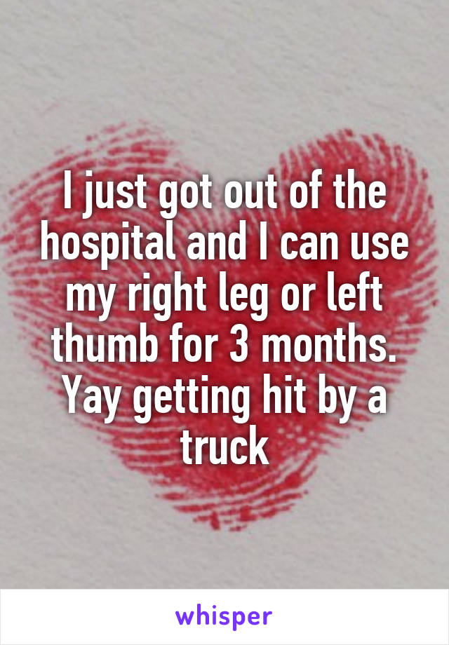 I just got out of the hospital and I can use my right leg or left thumb for 3 months. Yay getting hit by a truck