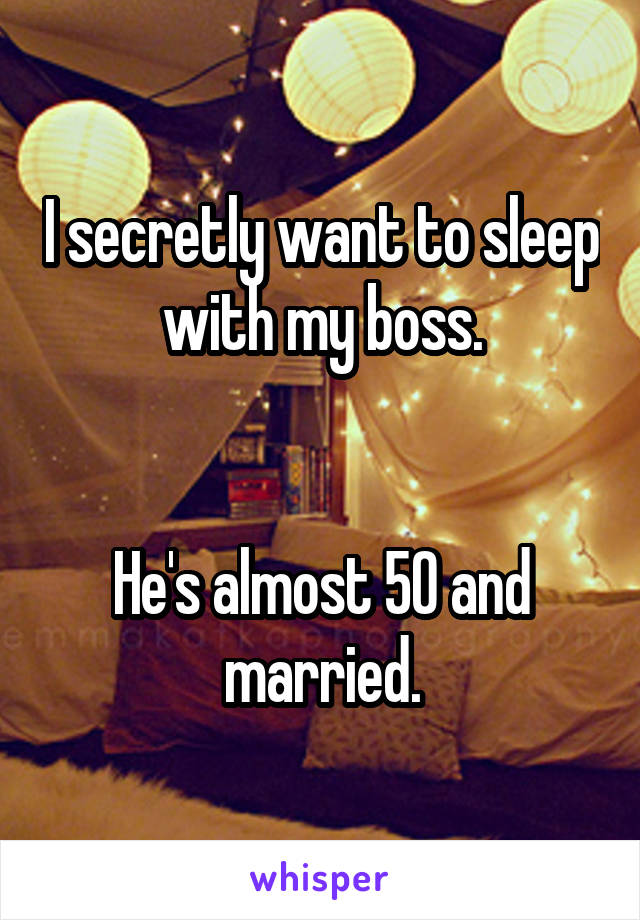 I secretly want to sleep with my boss.   He's almost 50 and married.