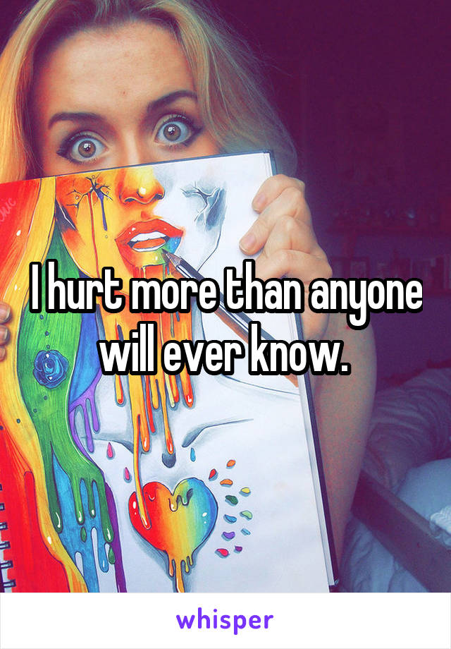 I hurt more than anyone will ever know.